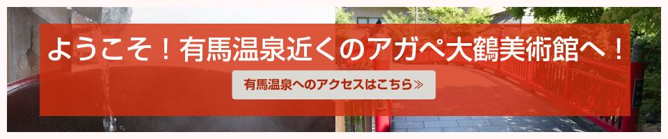 ようこそ!有馬温泉近くのアガぺ大鶴美術館へ 有馬温泉へのアクセスはこちら