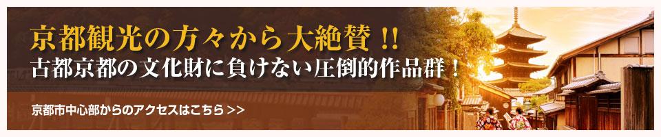 京都観光の方々から大絶賛!!古都京都の文化財に負けない圧倒的作品群!京都市中心部からのアクセスはこちら